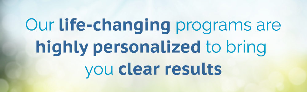 Our life-changing programs are highly personalized to bring you clear results